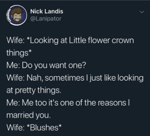 "Pretty things: Nick Landis  @Lanipator  Wife: ""Looking at Little flower crown  things*  Me: Do you want one?  Wife: Nah, sometimes I just like looking  at pretty things.  Me: Me too it's one of the reasons l  married you.  Wife: *Blushes Pretty things"