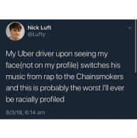 @pubity was voted 'best meme account on Instagram' 😂: Nick Luft  @Lufty  My Uber driver upon seeing my  face(not on my profile) switches his  music from rap to the Chainsmokers  and this is probably the worst I'll ever  be racially profiled  6/3/18, 6:14 am @pubity was voted 'best meme account on Instagram' 😂