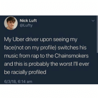 chainsmokers: Nick Luft  @Lufty  My Uber driver upon seeing my  face(not on my profile) switches his  music from rap to the Chainsmokers  and this is probably the worst I'll ever  be racially profiled  6/3/18, 6:14 am
