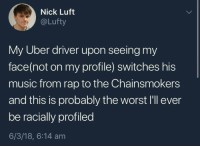 it's really like that: Nick Luft  @Lufty  My Uber driver upon seeing my  face(not on my profile) switches his  music from rap to the Chainsmokers  and this is probably the worst I'll ever  be racially profiled  6/3/18, 6:14 am it's really like that