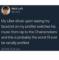 @whitepeoplehumor always makes me laugh 😂: Nick Luft  @Lufty  My Uber driver upon seeing my  face(not on my profile) switches his  music from rap to the Chainsmokers  and this is probably the worst I'l ever  be racially profiled  6/3/18, 6:14 am @whitepeoplehumor always makes me laugh 😂