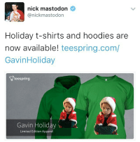 go pick up your holiday Gavin shirt NOW!! LINK IN BIO. KingGavin GavinMemes Cute: nick mastodon  @nick mastodon  Holiday t-shirts and hoodies are  now available!  teespring.com/  Gavin Holiday  teespring  Gavin Holiday  Limited Edition Apparel go pick up your holiday Gavin shirt NOW!! LINK IN BIO. KingGavin GavinMemes Cute
