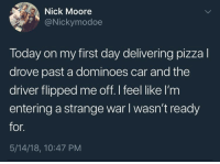whitepeopletwitter:When will it end meirl: Nick Moore  9@Nickymodoe  Today on my first day delivering pizzal  drove past a dominoes car and the  driver flipped me off.I feel like I'm  entering a strange war I wasn't ready  for.  5/14/18, 10:47 PM whitepeopletwitter:When will it end meirl