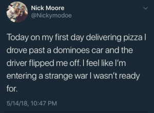 Tumblr, Blog, and Dominoes: Nick Moore  9@Nickymodoe  Today on my first day delivering pizzal  drove past a dominoes car and the  driver flipped me off. I feel like l'm  entering a strange war I wasn't ready  for.  5/14/18, 10:47 PM whitepeopletwitter:When will it end meirl