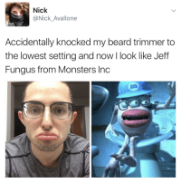 "Beard, Monsters Inc, and Target: Nick  @Nick_Avallone  Accidentally knocked my beard trimmer to  the lowest setting and now I look like Jeff  Fungus from Monsters Inc <p><a href=""http://nick-avallone.tumblr.com/post/159092507452/this-is-unfortunate"" class=""tumblr_blog"" target=""_blank"">nick-avallone</a>:</p><blockquote><p>this is: unfortunate</p></blockquote>"