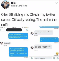 Funny, Lol, and Twitter: Nick  @Nick_Pallone  O for 38 sliding into DMs in my twitter  career. Officially retiring. The nail in the  coffin  i AT&T令  7:26 PM  7:19 PMノ  Imao are you for real? there's  26.  Do you mind settling an  argument between me and my  friend real quick???  7:20 PM  Hm. i must have forgot U RA  Q T  7:15 PMノ  lol sure??  7:22 PM  7:17 PM  your friend was closer... he  only forgot B Y and E  Ok so my friend SWEARS  there are 23 letters in the  alphabet but I'm almost there  are only 21. So how many are  there???  7:23 PM  7:24 PM  7:19 PM  Start a message  风网 We stand with Nick during this time 😔