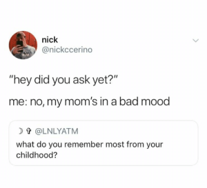 "Gotta wait till the right time.: nick  @nickccerino  OH  ""hey did you ask yet?""  me: no, my mom's in a bad mood  t@LNLYATM  what do you remember most from your  childhood? Gotta wait till the right time."