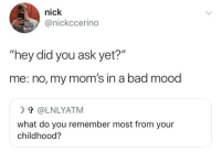 """Bad, Moms, and Mood: nick  @nickccerino  RUH  """"hey did you ask yet?""""  me: no, my mom's in a bad mood  T @LNLYATM  what do you remember most from your  childhood?"""