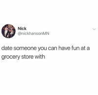 Dank, Date, and Nick: Nick  @nickhansonMN  date someone you can have fun at a  grocery store with Date them hard