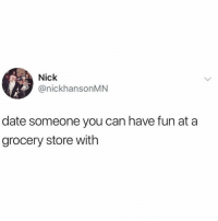 Memes, Date, and Nick: Nick  @nickhansonMN  date someone you can have fun at a  grocery store with Nick gets it.