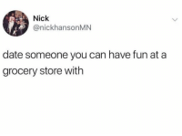 Date, Nick, and Fun: Nick  @nickhansonMN  date someone you can have fun at a  grocery store with Found this on a telegram channel, think it belongs here