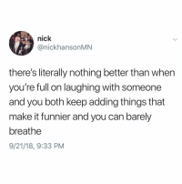 Nick, Girl Memes, and How: nick  @nickhansonMN  there's literally nothing better than when  you're full on laughing with someone  and you both keep adding things that  make it funnier and you can barely  breathe  9/21/18, 9:33 PM One of my fav moments is laughing with someone n realising halfway thru how much I enjoy them and their existence like lucky r we to find those few people that get us ya know 😍😂❤️ tag ur bish 👯‍♀️