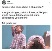 a generational comeback: nick  @nickhnava  patrick: who cares about a stupid star?  spongebob: gee, patrick, it seems like you  would care a lot about stupid stars,  considering you are one  1st grade me: a generational comeback