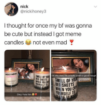 Cute, Meme, and Omg: nick  @nickihoney3  l thought for once my bf was gonna  be cute but instead I got meme  candles not even mad  HOLY MÉME  SMELL OF YOUR  Ok why does this actually smell so good though  HEN YOU  YOURSELF T  YO  BED SHEC  Omg I hate him  YOURSELF TO the meme candles from @danktankco are the greatest thing ever made & i need 20