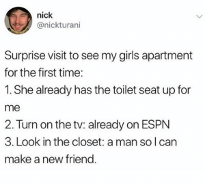 Espn, Girls, and Memes: nick  @nickturani  Surprise visit to see my girls apartment  for the first time  1. She already has the toilet seat up for  me  2. Turn on the tv: already on ESPN  3. Look in the closet: a man so l can  make a new friend. 🤗
