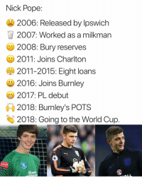 Journey, Memes, and Pope Francis: Nick Pope:  2006: Released by lpswich  2007: Worked as a milkman  2008: Bury reserves  2011: Joins Charlton  2011-2015: Eight loans  2016: Joins Burnley  2017: PL debut  2018: Burnley's POTS  2018: Going to the World Cup ‪What a journey! 💪‬