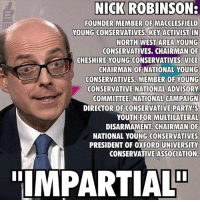 Impartial?: NICK ROBINSON:  FOUNDER MEMBER OF MACCLESFIELD  YOUNG CONSERVATIVES, KEY ACTIVIST IN  NORTHWEST AREA YOUNG  CONSERVATIVES. CHAIRMAN OF  CHESHIRE YOUNG  CONSERVATIVES. VICE  CHAIRMAN OF NATIONAL YOUNG  CONSERVATIVES MEMBER OF YOUNG  CONSERVATIVE NATIONAL ADVISORY  COMMITTEE NATIONAL CAMPAIGN  DIRECTOR OF CONSERVATIVE PARTY'S  YOUTH FOR MULTILATERAL  DISARMAMENT. CHAIRMAN OF  NATIONAL YOUNG CONSERVATIVES  PRESIDENT OF OXFORD UNIVERSITY  CONSERVATIVE ASSOCIATION,  IMPARTIAL Impartial?