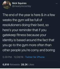 Gym, Iphone, and Twitter: Nick Squires  @meatymcsorley  The end of the year is here & in a few  weeks the gym will be full of  resolutioners doing their best, so  here's your reminder that if you  gatekeep fitness because your  identity is based around the fact that  you go to the gym more often than  other people you're corny and boring  5:29 PM . 12/26/18 Twitter for iPhone  6,818 Retweets 28.2K Likes Just a reminder
