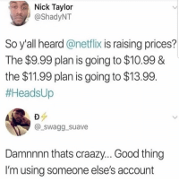 Lmaoo 😂😂😂😂😂😂 🔥 Follow Us 👉 @latinoswithattitude 🔥 latinosbelike latinasbelike latinoproblems mexicansbelike mexican mexicanproblems hispanicsbelike hispanic hispanicproblems latina latinas latino latinos hispanicsbelike: Nick Taylor  @ShadyNT  So y'all heard @netflix is raising prices?  The $9.99 plan is going to $10.99 &  the $11.99 plan is going to $13.99  #HeadsUp  @_swagg suave  Damnnnn thats craazy... Good thing  I'm using someone else's account Lmaoo 😂😂😂😂😂😂 🔥 Follow Us 👉 @latinoswithattitude 🔥 latinosbelike latinasbelike latinoproblems mexicansbelike mexican mexicanproblems hispanicsbelike hispanic hispanicproblems latina latinas latino latinos hispanicsbelike