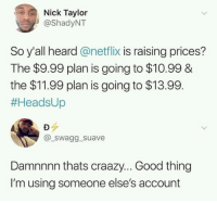 Suave: Nick Taylor  @ShadyNT  So y'all heard @netflix is raising prices?  The $9.99 plan is going to $10.99 &  the $11.99 plan is going to $13.99.  #HeadsUp  aur  @_swagg _suave  Damnnnn thats craazy... Good thing  I'm using someone else's account