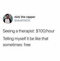 Anaconda, Be Like, and Funny: nick the rapper  @akaKNICK  Seeing a therapist: $100/hour  Telling myself it be like that  sometimes: free You do the math.