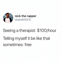 Anaconda, Be Like, and Memes: nick the rapper  @akaKNICK  Seeing a therapist: $100/hour  Telling myself it be like that  sometimes: free Then I down a 5th of whiskey to the face. 🔥🔥🔥