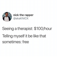 Anaconda, Be Like, and Dank: nick the rapper  @akaKNICK  Seeing a therapist: $100/hour  Telling myself it be like that  sometimes: free