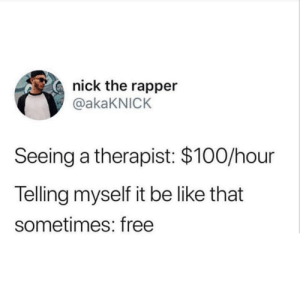 Be Like, Free, and Nick: nick the rapper  @akaKNICK  Seeing a therapist: $100/hour  Telling myself it be like that  sometimes: free