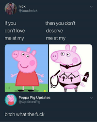 Bitch, Love, and Fuck: nick  @touchnick  you  don't love  me at my  then you don't  deserve  me at my  Peppa Pig Updates  @UpdatesPig  bitch what the fuck