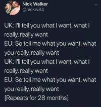 Memes, Good Morning, and Good: Nick Walker  @nickw84  UK: I'll tell you what I want, what l  really, really want  EU: So tell me what you want, what  you really, really want  UK: I'll tell you what I want, what l  really, really want  EU: So tell me what you want, what  you really, really want  Repeats for 28 months] Good morning