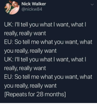 catchymemes:Brexit in a nutshell: Nick Walker  @nickw84  UK: I'll tell you what I want, what l  really, really want  EU: So tell me what you want, what  you really, really want  UK: I'll tell you what I want, what l  really, really want  EU: So tell me what you want, what  you really, really want  Repeats for 28 months] catchymemes:Brexit in a nutshell