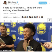 Basketball, Nba, and Nick Young: Nick Young  @NickSwagyPYoung  Following  I hate 2016 GS fans They dnt know  nothing about basketball  10:06 PM- 10 Jun 2016  45,990 Retweets 41,859 Likes  哑 b. 9  PERMAN  ARR  KAISER  ARRIO  ARRIO  KAISER  PERMANENT  KAISER  PERMANENTE.  H/T ANTHONY SLATER 😭😭😭