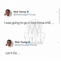 Chill, Memes, and Nick Young: Nick Young  @NickSwagyPYoung  I was going to go in but imma chill.  BALLE  LERT  @NickSwagyPYoungCOM  Nick Young  ALERT.COM  Let it Go... Naw be petty... nickyoung