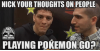 Nick: NICK YOUR ON PEOPLE  MMA MEMES  PLAYING POKEMON GO?