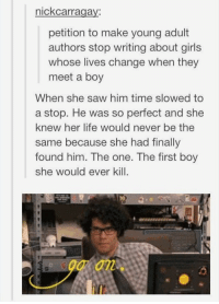 Girls, Life, and Memes: nickcarragay:  petition to make young adult  authors stop writing about girls  whose lives change when they  meet a boy  When she saw him time slowed to  a stop. He was so perfect and she  knew her life would never be the  same because she had finally  found him. The one. The first boy  she would ever kill  an PLOT TWIST https://t.co/sC34aBstuA
