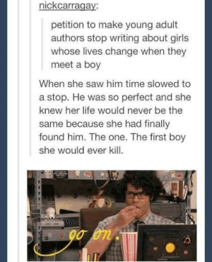 A++ Would sign petition: nickcarragay:  petition to make young adult  authors stop writing about girls  whose lives change when they  meet a boy  When she saw him time slowed to  a stop. He was so perfect and she  knew her life would never be the  same because she had finally  found him. The one. The first boy  she would ever kil A++ Would sign petition