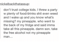 College, Food, and Party: nickelbackthatassup:  don't trust college kids. I threw a party  w plenty of food/drinks shit even weed  and I wake up and you know what's  missing? my pineapple. who went to  the back of my fridge and said imma  take all this pineapple. damn son. take  the free alcohol not my pineapple  man college kids https://t.co/98mDysOprb