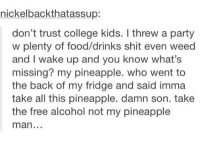 College, Food, and Party: nickelbackthatassup:  don't trust college kids. I threw a party  w plenty of food/drinks shit even weed  and I wake up and you know what's  missing? my pineapple. who went to  the back of my fridge and said imma  take all this pineapple. damn son. take  the free alcohol not my pineapple  man. damn college kids https://t.co/R33t4nE692