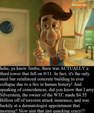 9/11, Crazy, and Fire: NICKELODEON  hehe, ya know Jimbo, there was ACTUALLY a  third tower that fell on 9/11. In fact, it's the only  steel bar reinforced concrete building to ever  collapse due to a fire in human history! And  speaking of coincidences, did you know that Larry  Silverstein, the owner of the WTC made $4.55  Billion off of terrorist attack insurance, and was  luckily at a dermatologist appointment that  morning? Now aint that just quacking crazy!? Now ain't that just quacking crazy?