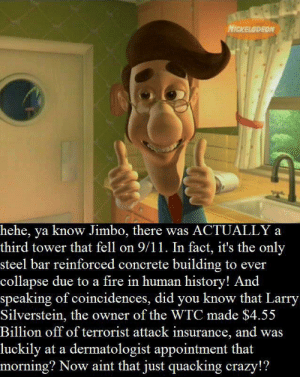 9/11, Crazy, and Fire: NICKELODEON  hehe, ya know Jimbo, there was ACTUALLY a  third tower that fell on 9/11. In fact, it's the only  steel bar reinforced concrete building to ever  collapse due to a fire in human history! And  speaking of coincidences, did you know that Larry  Silverstein, the owner of the WTC made $4.55  Billion off of terrorist attack insurance, and was  luckily at a dermatologist appointment that  morning? Now aint that just quacking crazy!? Except this is actually true