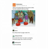 Beautiful, Facebook, and Meme: Nickelodeon  March 20 at 9:06 PM.  nick  When it's Sunday night and you have no idea  how the weekend went by so fast  3.1K Shares  jnuzz  the official Nick fb page made this  為readyyourbody  this is the first time l've seen a company  Facebook page use a meme correctly  rubixpsyche  They're evolving THIS IS BEAUTIFUL 😂😂 follow @okdayum for more! 🔥