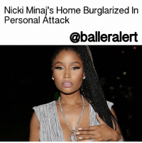 Nicki Minaj's Home Burglarized In Personal Attack - blogged by: @eleven8 ⠀⠀⠀⠀⠀⠀⠀⠀⠀ ⠀⠀⠀⠀⠀⠀⠀⠀⠀ Cops believe NickiMinaj was the victim of a personal attack after her home was hit in a burglary-vandalism. ⠀⠀⠀⠀⠀⠀⠀⠀⠀ ⠀⠀⠀⠀⠀⠀⠀⠀⠀ The incident was reported last week. According to TMZ, Nicki's 11,500 sq. ft Los Angeles mansion was completely ransacked with signs of forced entry. The suspect(s) flipped over furniture and other items, making off with over $200,000 in jewelry and belongings. ⠀⠀⠀⠀⠀⠀⠀⠀⠀ ⠀⠀⠀⠀⠀⠀⠀⠀⠀ The burglarly is not believed to be a random hit, according to sources. The suspects reportedly vandalized the walls, destroyed picture frames, perfume bottles, furniture and cut up Nicki's clothing. ⠀⠀⠀⠀⠀⠀⠀⠀⠀ ⠀⠀⠀⠀⠀⠀⠀⠀⠀ Police are still searching for the culprit(s).: Nicki Minai's Home Burglarized In  Personal Attack  @balleralert Nicki Minaj's Home Burglarized In Personal Attack - blogged by: @eleven8 ⠀⠀⠀⠀⠀⠀⠀⠀⠀ ⠀⠀⠀⠀⠀⠀⠀⠀⠀ Cops believe NickiMinaj was the victim of a personal attack after her home was hit in a burglary-vandalism. ⠀⠀⠀⠀⠀⠀⠀⠀⠀ ⠀⠀⠀⠀⠀⠀⠀⠀⠀ The incident was reported last week. According to TMZ, Nicki's 11,500 sq. ft Los Angeles mansion was completely ransacked with signs of forced entry. The suspect(s) flipped over furniture and other items, making off with over $200,000 in jewelry and belongings. ⠀⠀⠀⠀⠀⠀⠀⠀⠀ ⠀⠀⠀⠀⠀⠀⠀⠀⠀ The burglarly is not believed to be a random hit, according to sources. The suspects reportedly vandalized the walls, destroyed picture frames, perfume bottles, furniture and cut up Nicki's clothing. ⠀⠀⠀⠀⠀⠀⠀⠀⠀ ⠀⠀⠀⠀⠀⠀⠀⠀⠀ Police are still searching for the culprit(s).
