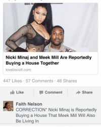They know what the truth is... *** side note No more math memes, until you learn how to get along ****: Nicki Minaj and Meek Mill Are Reportedly  Buying a House Together  lovebscott.com  447 Likes 57 Comments 46 Shares  Comment  Share  Like  Faith Nelson  CORRECTION Nicki Minaj is Reportedly  Buying a House That Meek Mill Will Also  Be Living In They know what the truth is... *** side note No more math memes, until you learn how to get along ****