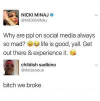 Bitch, Funny, and Life: NICKI MINAJ  @NICKIMINAJ  Why are ppl on social media always  so mad?参 life is good, yall. Get  out there & experience it.  childish sadbino  @datassque  bitch we broke It's the thought that counts though Nicki 💘💘