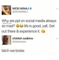Damn😂: NICKI MINAJ  @NICKIMINAJ  Why are ppl on social media always  so mad?life is good, yall. Get  out there & experience it.  @will_ent  childish sadbino  @datassque  bitch we broke Damn😂