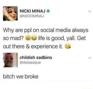 laughoutloud-club:  Simple as that: NICKI MINAJ  @NICKIMINAJ  Why are ppl on social media always  so mad? slife is good, yall. Get  out there & experience it.  childish sadbin  @datassque  bitch we broke laughoutloud-club:  Simple as that