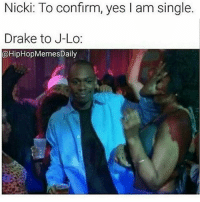 😂😂😂😂 (@hiphopmemesdaily): Nicki: To confirm, yes I am single  Drake to J-Lo:  @HipHopMemesDaily 😂😂😂😂 (@hiphopmemesdaily)