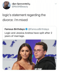 😭😭😂: @NickNBeauty  logic's statement regarding the  divorce: i'm mixed  Famous Birthdays @FamousBirthdays  Logic and Jessica Andrea have split after 2  years of marriage. 😭😭😂