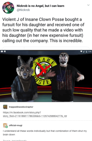 Facebook, Angel, and Brain: Nickrob is no Angel, but I can learn  @Nickrob  Violent J of Insane Clown Posse bought a  fursuit for his daughter and received one of  such low quality that he made a video with  his daughter (in her new expensive fursuit)  calling out the company. This is incredible.  3:34  STE  trappedinavelociraptor  https://m.facebook.com/story.php?  story_fbid-21161868117863368id-112674268804277&rdr  official-mugi  I understand all these words individually but that combination of them shut my  brain down - .. - .-.. .