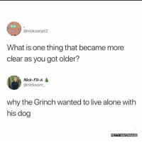 Being Alone, Dank, and The Grinch: @nicksonpt2  What is one thing that became more  clear as you got older?  Nick-Fil-A  @nicksonr  why the Grinch wanted to live alone with  his dog  PETTY MAYONNAISE